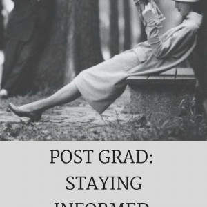 POST GRAD LIFE: STAYING INFORMED